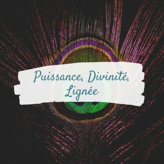 Puissance, Audace, Divinité, Lignée